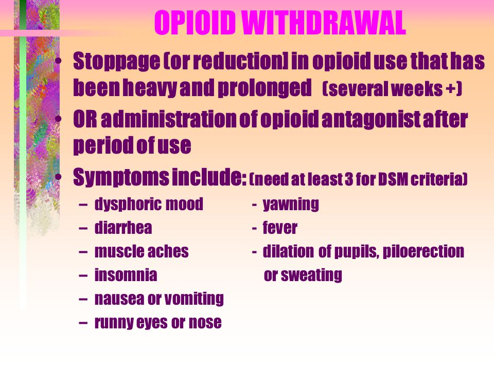OPIOID WITHDRAWAL Stoppage (or reduction] in opioid use that has been heavy and prolonged (several weeks +)